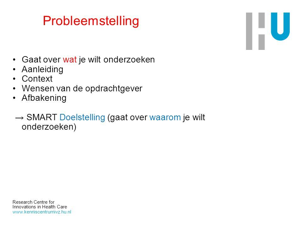 Research Centre for Innovations in Health Care www.kenniscentrumivz.hu.nl Probleemstelling Gaat over wat je wilt onderzoeken Aanleiding Context Wensen