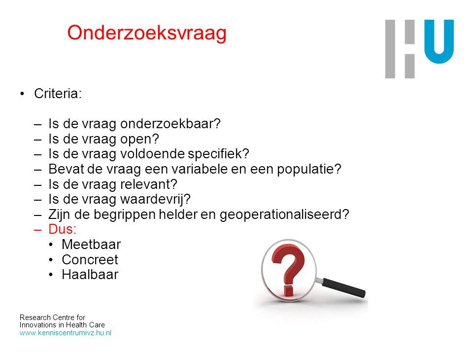 Research Centre for Innovations in Health Care www.kenniscentrumivz.hu.nl Onderzoeksvraag Criteria: –Is de vraag onderzoekbaar? –Is de vraag open? –Is