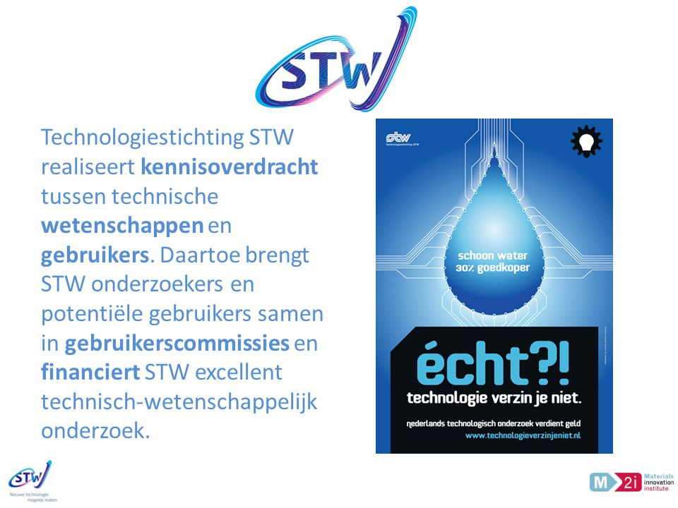 STW Technologiestichting STW realiseert kennisoverdracht tussen technische wetenschappen en gebruikers.