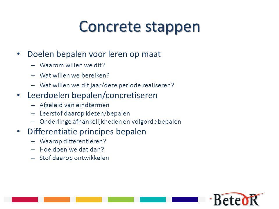 Concrete stappen Doelen bepalen voor leren op maat – Waarom willen we dit? – Wat willen we bereiken? – Wat willen we dit jaar/deze periode realiseren?