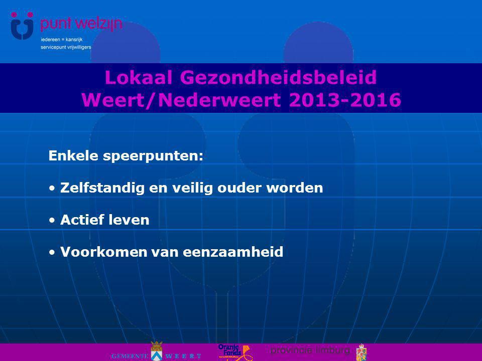 Lokaal Gezondheidsbeleid Weert/Nederweert 2013-2016 Enkele speerpunten: Zelfstandig en veilig ouder worden Actief leven Voorkomen van eenzaamheid