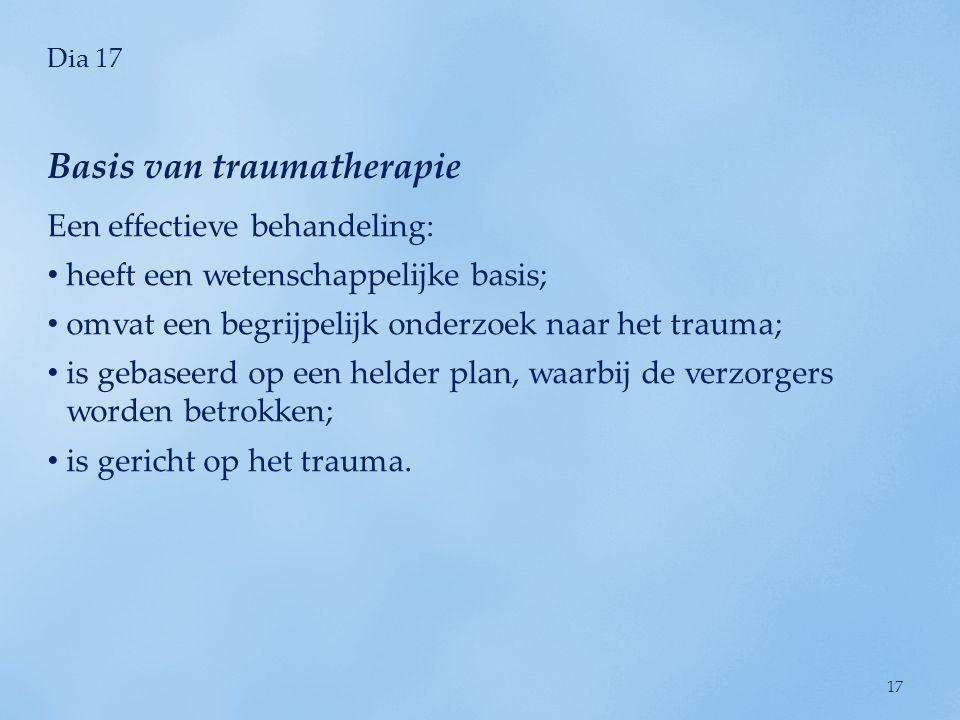 Dia 17 Een effectieve behandeling: heeft een wetenschappelijke basis; omvat een begrijpelijk onderzoek naar het trauma; is gebaseerd op een helder plan, waarbij de verzorgers worden betrokken; is gericht op het trauma.