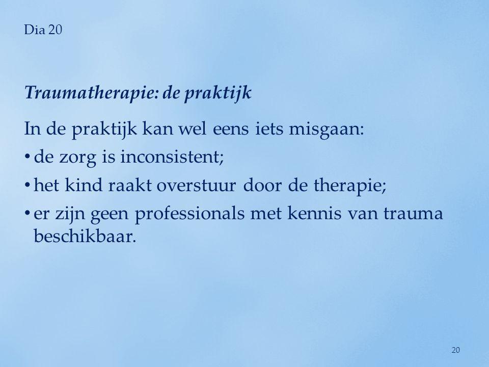 Dia 20 In de praktijk kan wel eens iets misgaan: de zorg is inconsistent; het kind raakt overstuur door de therapie; er zijn geen professionals met kennis van trauma beschikbaar.