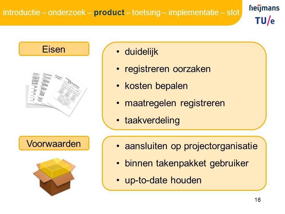 16 Eisen duidelijk registreren oorzaken kosten bepalen maatregelen registreren taakverdeling Voorwaarden aansluiten op projectorganisatie binnen takenpakket gebruiker up-to-date houden introductie – onderzoek – product – toetsing – implementatie – slot