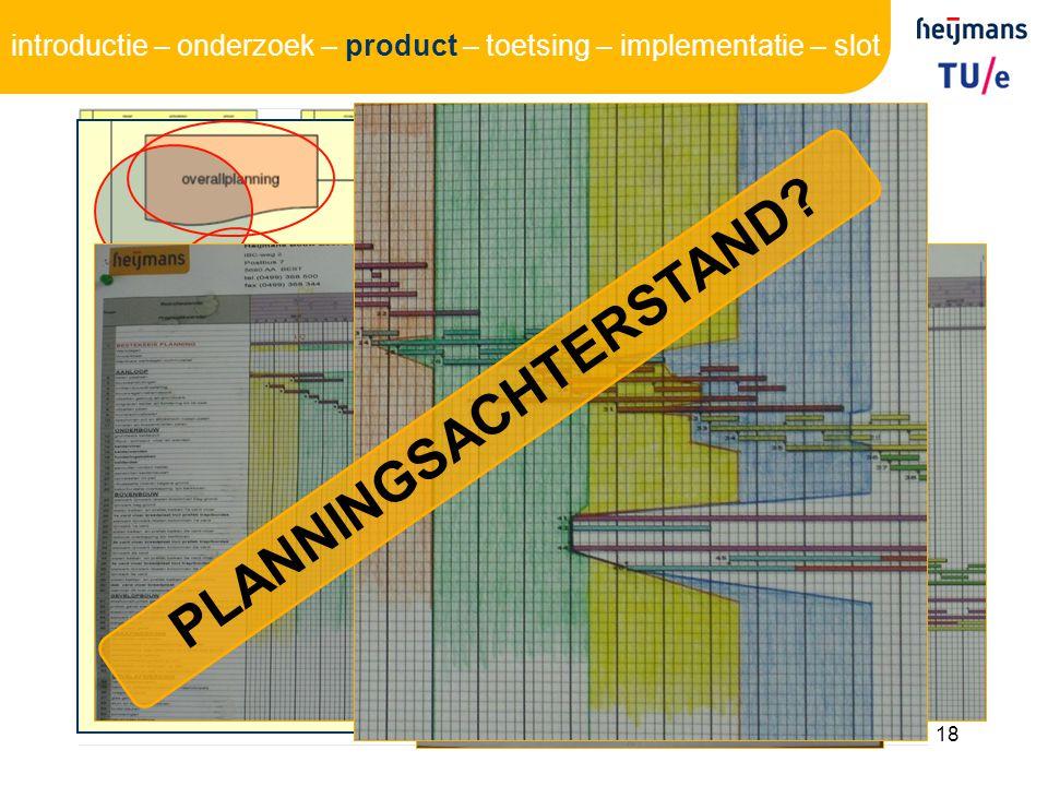 18 PLANNINGSACHTERSTAND? introductie – onderzoek – product – toetsing – implementatie – slot