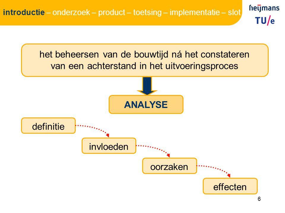 6 het beheersen van de bouwtijd ná het constateren van een achterstand in het uitvoeringsproces ANALYSE definitie oorzakeninvloedeneffecten introductie – onderzoek – product – toetsing – implementatie – slot