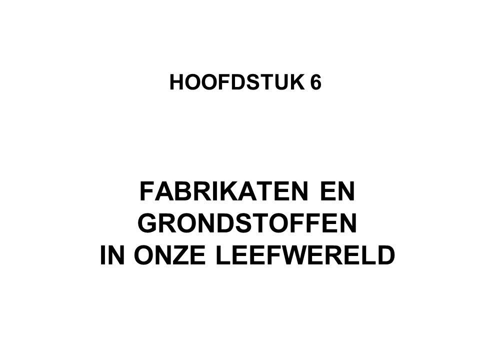 FABRIKATEN EN GRONDSTOFFEN IN ONZE LEEFWERELD HOOFDSTUK 6