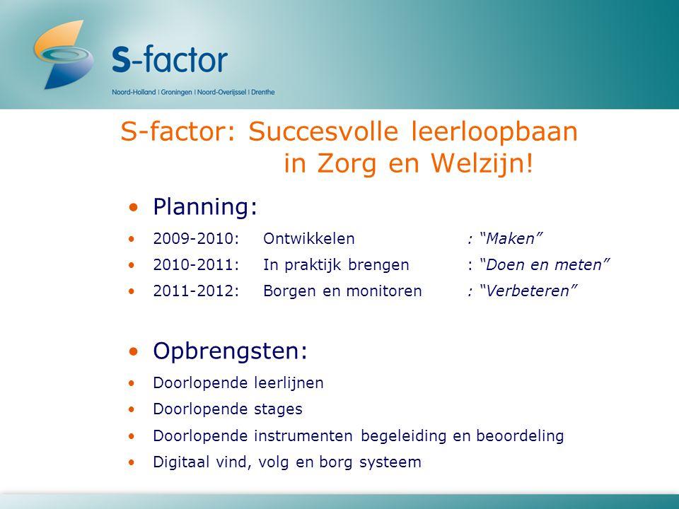 """S-factor: Succesvolle leerloopbaan in Zorg en Welzijn! Planning: 2009-2010:Ontwikkelen: """"Maken"""" 2010-2011:In praktijk brengen: """"Doen en meten"""" 2011-20"""