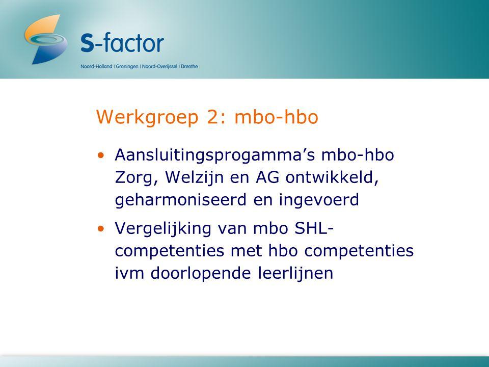 Werkgroep 2: mbo-hbo Aansluitingsprogamma's mbo-hbo Zorg, Welzijn en AG ontwikkeld, geharmoniseerd en ingevoerd Vergelijking van mbo SHL- competenties met hbo competenties ivm doorlopende leerlijnen