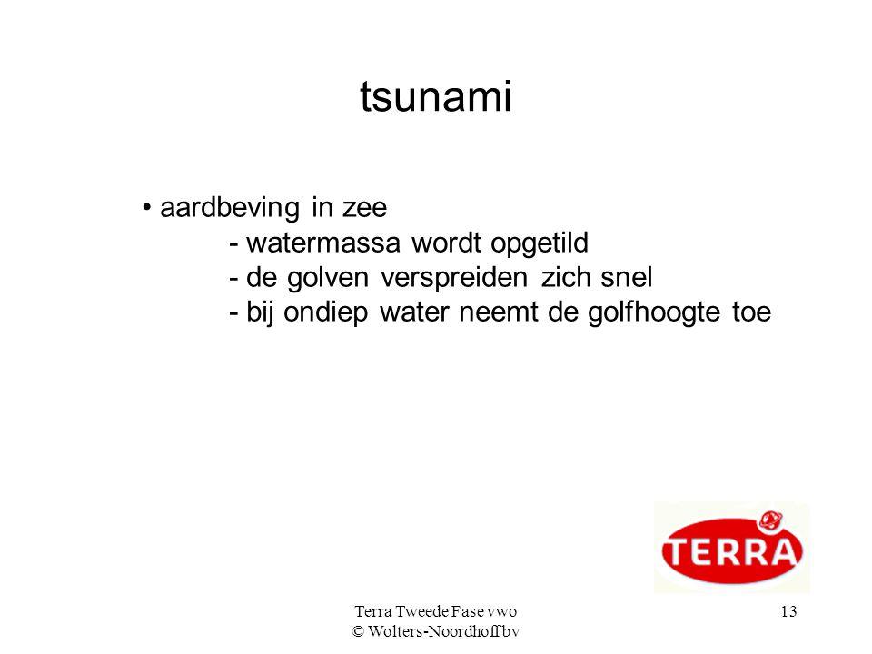 Terra Tweede Fase vwo © Wolters-Noordhoff bv 13 tsunami aardbeving in zee - watermassa wordt opgetild - de golven verspreiden zich snel - bij ondiep w