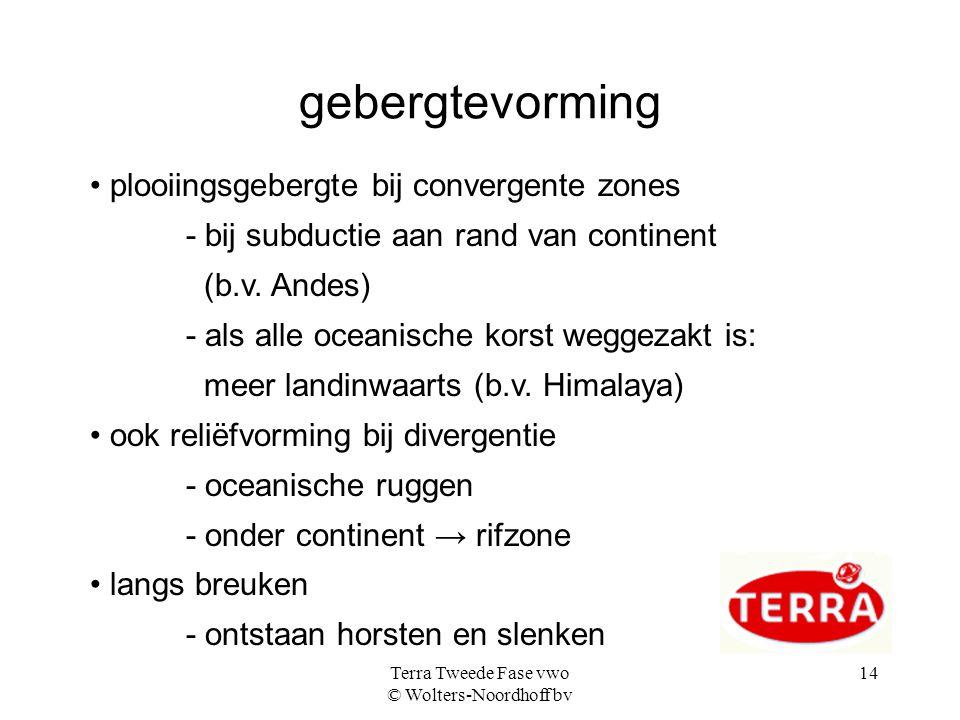 Terra Tweede Fase vwo © Wolters-Noordhoff bv 14 gebergtevorming plooiingsgebergte bij convergente zones - bij subductie aan rand van continent (b.v. A