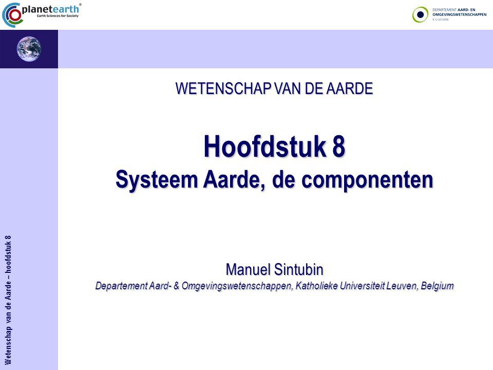 WETENSCHAP VAN DE AARDE Hoofdstuk 8 Systeem Aarde, de componenten Manuel Sintubin Departement Aard- & Omgevingswetenschappen, Katholieke Universiteit