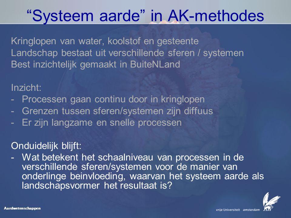 Aardwetenschappen Systeem aarde in AK-methodes Kringlopen van water, koolstof en gesteente Landschap bestaat uit verschillende sferen / systemen Best inzichtelijk gemaakt in BuiteNLand Inzicht: -Processen gaan continu door in kringlopen -Grenzen tussen sferen/systemen zijn diffuus -Er zijn langzame en snelle processen Onduidelijk blijft: -Wat betekent het schaalniveau van processen in de verschillende sferen/systemen voor de manier van onderlinge beinvloeding, waarvan het systeem aarde als landschapsvormer het resultaat is?