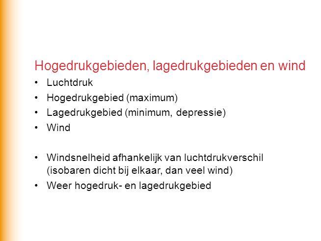 Hogedrukgebieden, lagedrukgebieden en wind Luchtdruk Hogedrukgebied (maximum) Lagedrukgebied (minimum, depressie) Wind Windsnelheid afhankelijk van lu