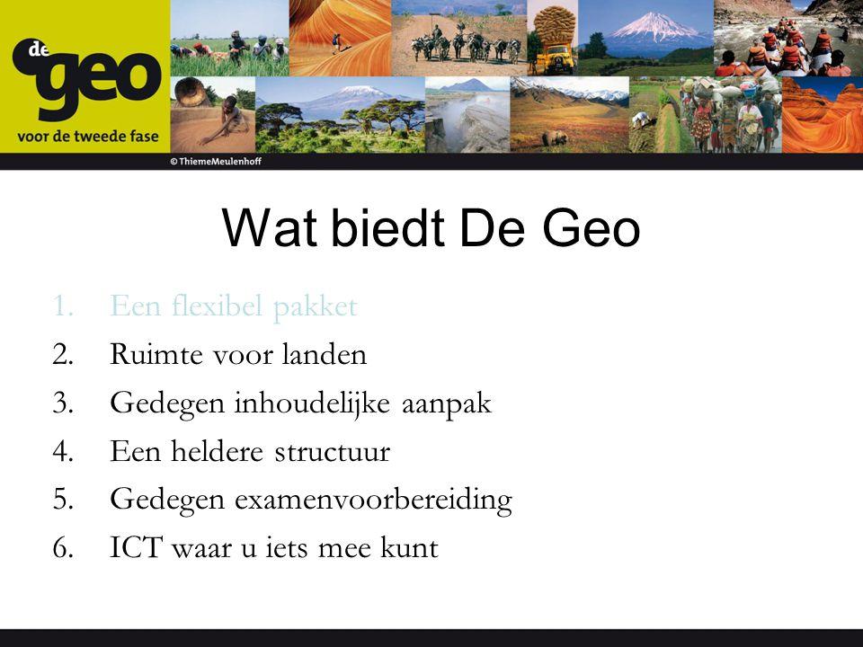 Wat biedt De Geo 1.Een flexibel pakket 2.Ruimte voor landen 3.Gedegen inhoudelijke aanpak 4.Een heldere structuur 5.Gedegen examenvoorbereiding 6.ICT