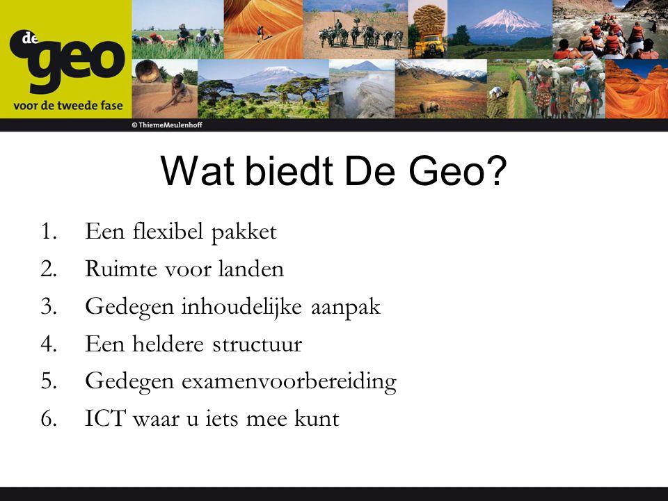 Wat biedt De Geo? 1.Een flexibel pakket 2.Ruimte voor landen 3.Gedegen inhoudelijke aanpak 4.Een heldere structuur 5.Gedegen examenvoorbereiding 6.ICT
