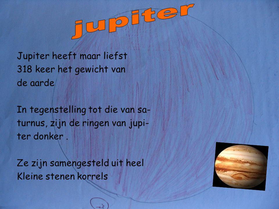 Jupiter heeft maar liefst 318 keer het gewicht van de aarde In tegenstelling tot die van sa- turnus, zijn de ringen van jupi- ter donker.