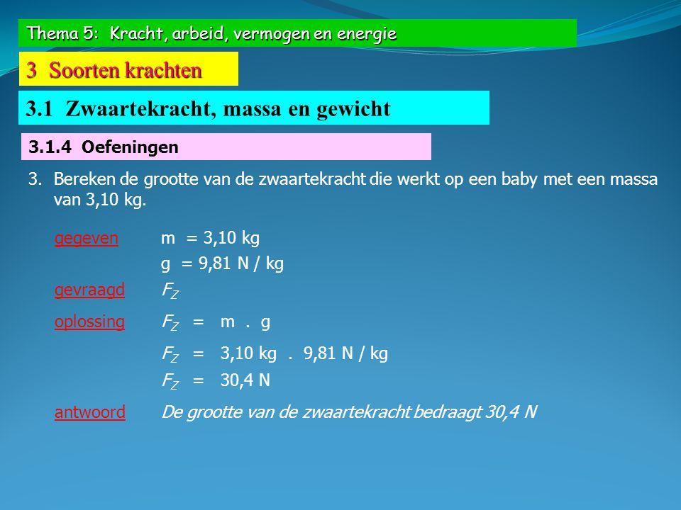 Thema 5: Kracht, arbeid, vermogen en energie 3 Soorten krachten 3.1 Zwaartekracht, massa en gewicht 3.1.4 Oefeningen 3.Bereken de grootte van de zwaar