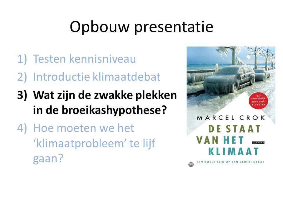Opbouw presentatie 1)Testen kennisniveau 2)Introductie klimaatdebat 3)Wat zijn de zwakke plekken in de broeikashypothese? 4)Hoe moeten we het 'klimaat