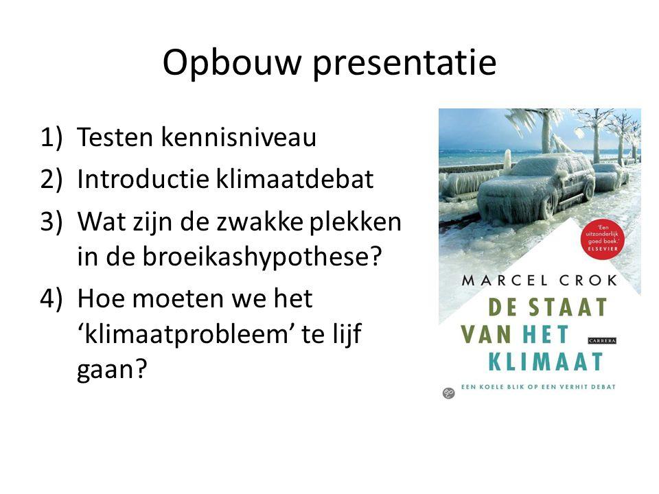 Opbouw presentatie 1)Testen kennisniveau 2)Introductie klimaatdebat 3)Wat zijn de zwakke plekken in de broeikashypothese.