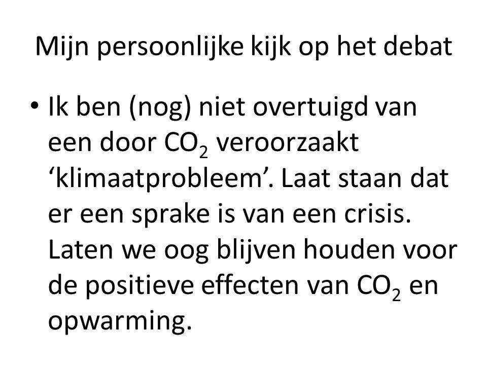 Mijn persoonlijke kijk op het debat Ik ben (nog) niet overtuigd van een door CO 2 veroorzaakt 'klimaatprobleem'. Laat staan dat er een sprake is van e