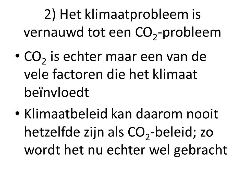 2) Het klimaatprobleem is vernauwd tot een CO 2 -probleem CO 2 is echter maar een van de vele factoren die het klimaat beïnvloedt Klimaatbeleid kan da