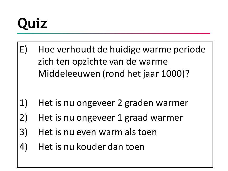 Quiz E)Hoe verhoudt de huidige warme periode zich ten opzichte van de warme Middeleeuwen (rond het jaar 1000)? 1)Het is nu ongeveer 2 graden warmer 2)