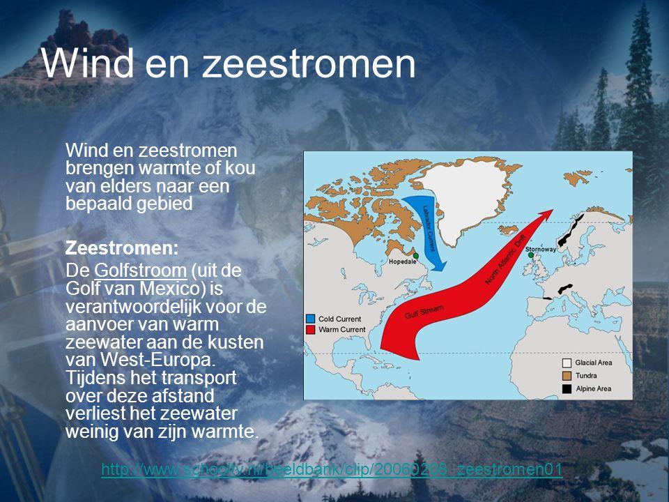 Wind en zeestromen Wind en zeestromen brengen warmte of kou van elders naar een bepaald gebied Zeestromen: De Golfstroom (uit de Golf van Mexico) is verantwoordelijk voor de aanvoer van warm zeewater aan de kusten van West-Europa.