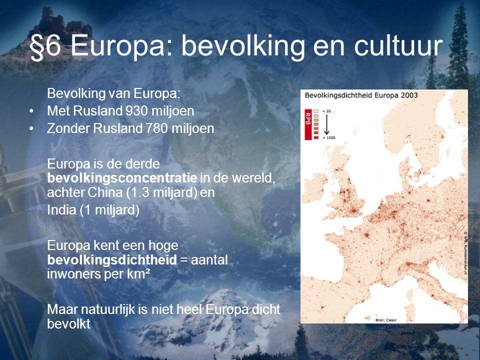 §6 Europa: bevolking en cultuur Bevolking van Europa: Met Rusland 930 miljoen Zonder Rusland 780 miljoen Europa is de derde bevolkingsconcentratie in de wereld, achter China (1.3 miljard) en India (1 miljard) Europa kent een hoge bevolkingsdichtheid = aantal inwoners per km² Maar natuurlijk is niet heel Europa dicht bevolkt