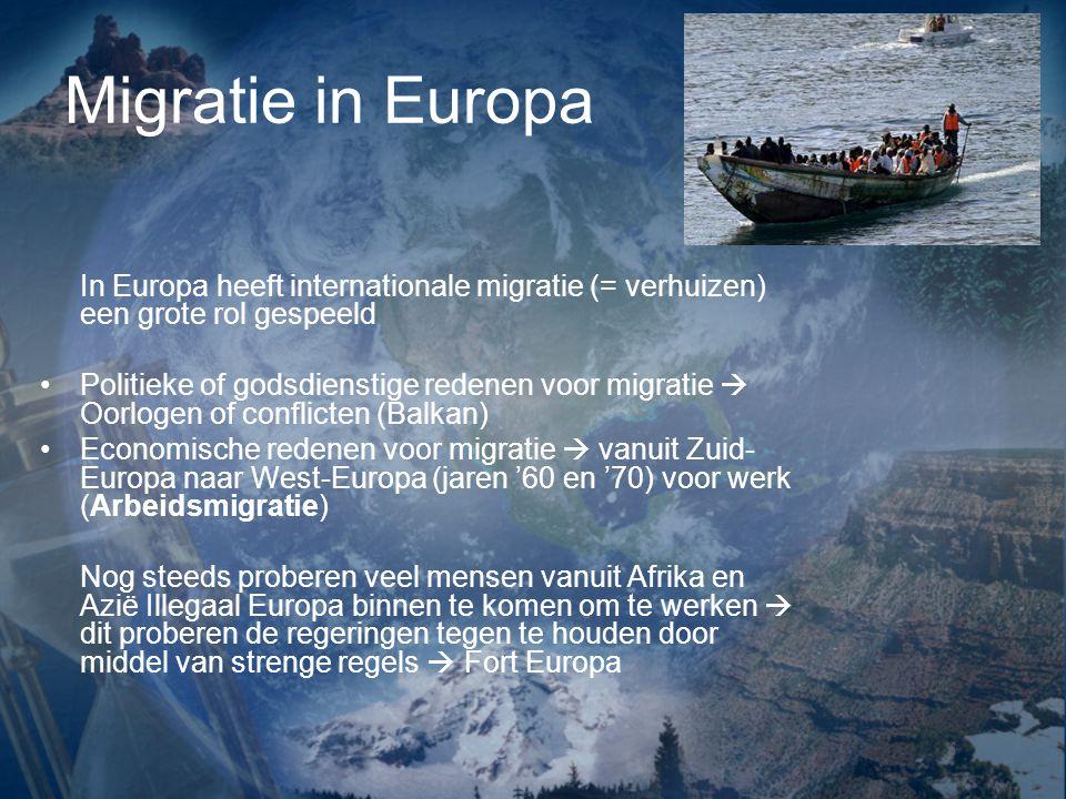Migratie in Europa In Europa heeft internationale migratie (= verhuizen) een grote rol gespeeld Politieke of godsdienstige redenen voor migratie  Oorlogen of conflicten (Balkan) Economische redenen voor migratie  vanuit Zuid- Europa naar West-Europa (jaren '60 en '70) voor werk (Arbeidsmigratie) Nog steeds proberen veel mensen vanuit Afrika en Azië Illegaal Europa binnen te komen om te werken  dit proberen de regeringen tegen te houden door middel van strenge regels  Fort Europa