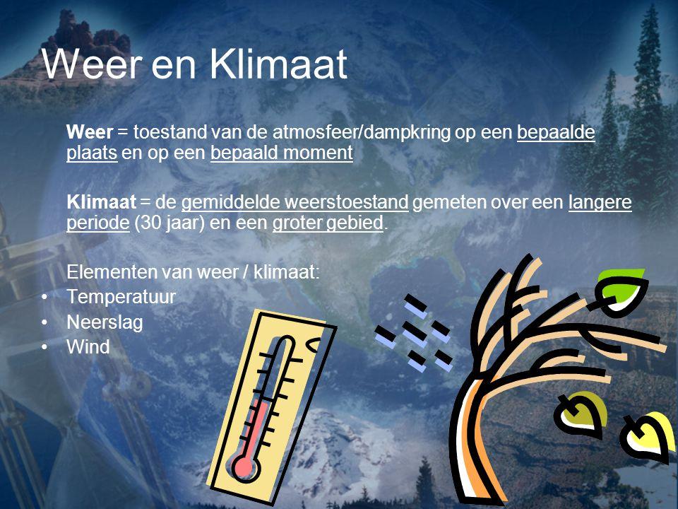 Weer en Klimaat Weer = toestand van de atmosfeer/dampkring op een bepaalde plaats en op een bepaald moment Klimaat = de gemiddelde weerstoestand gemeten over een langere periode (30 jaar) en een groter gebied.