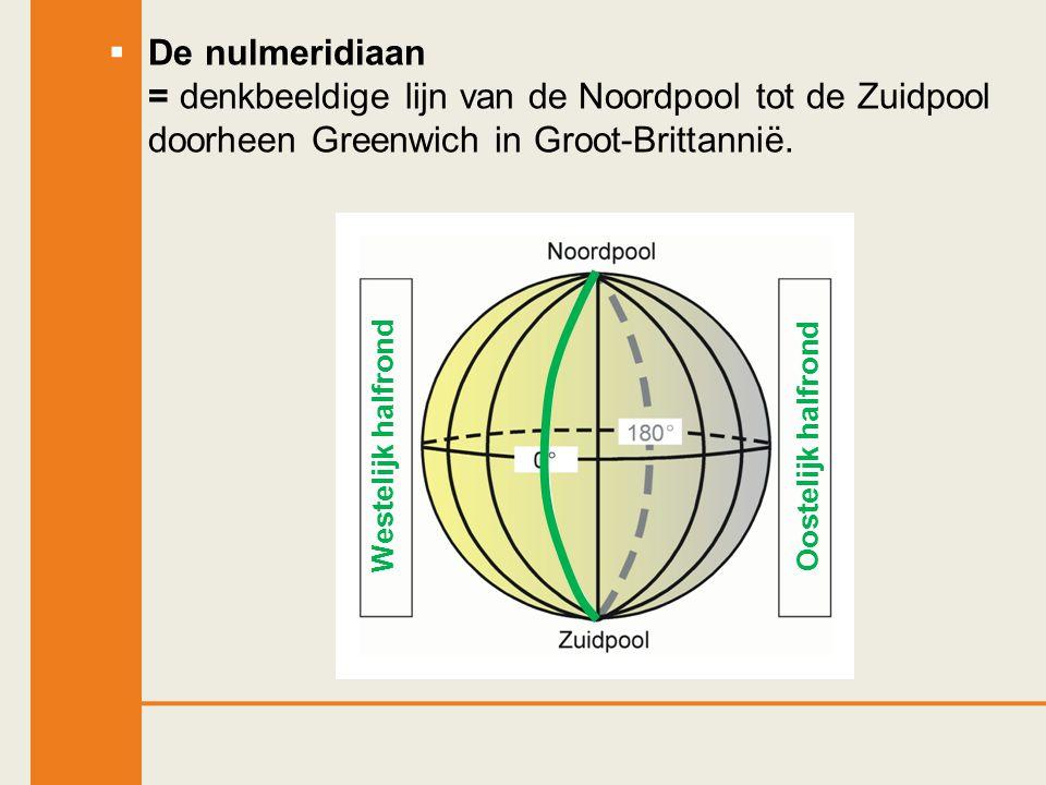  De nulmeridiaan = denkbeeldige lijn van de Noordpool tot de Zuidpool doorheen Greenwich in Groot-Brittannië. Westelijk halfrondOostelijk halfrond