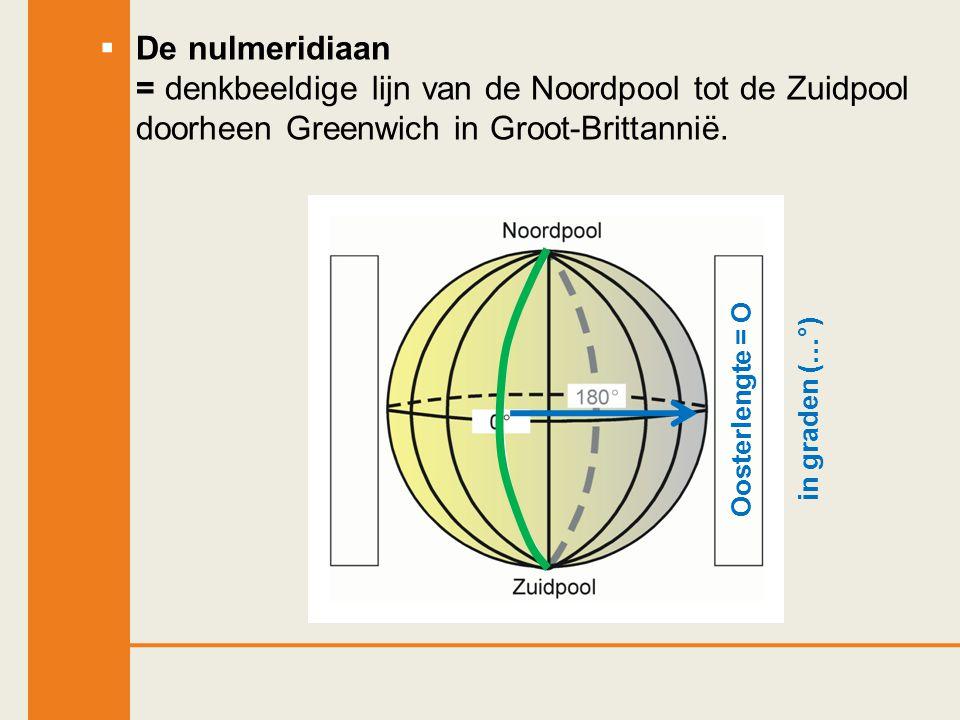  De nulmeridiaan = denkbeeldige lijn van de Noordpool tot de Zuidpool doorheen Greenwich in Groot-Brittannië. Oosterlengte = Oin graden (…°)
