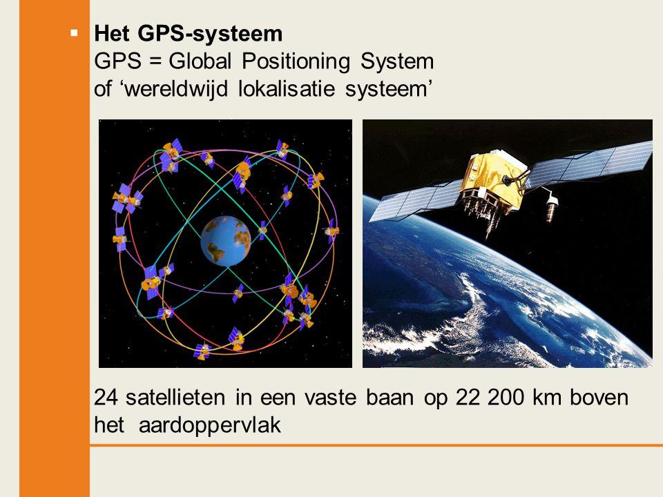  Het GPS-systeem GPS = Global Positioning System of 'wereldwijd lokalisatie systeem' 24 satellieten in een vaste baan op 22 200 km boven het aardoppe