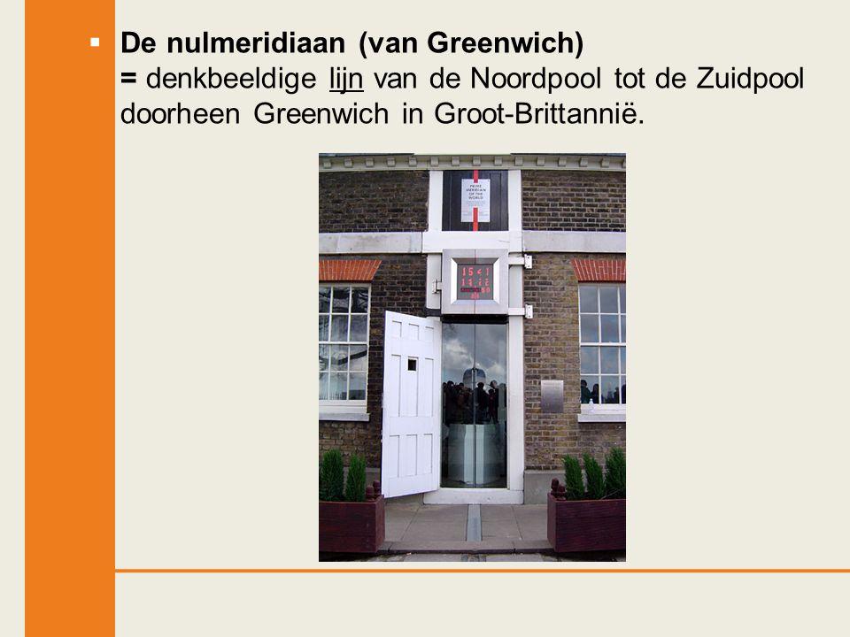  De nulmeridiaan = denkbeeldige lijn van de Noordpool tot de Zuidpool doorheen Greenwich in Groot-Brittannië.