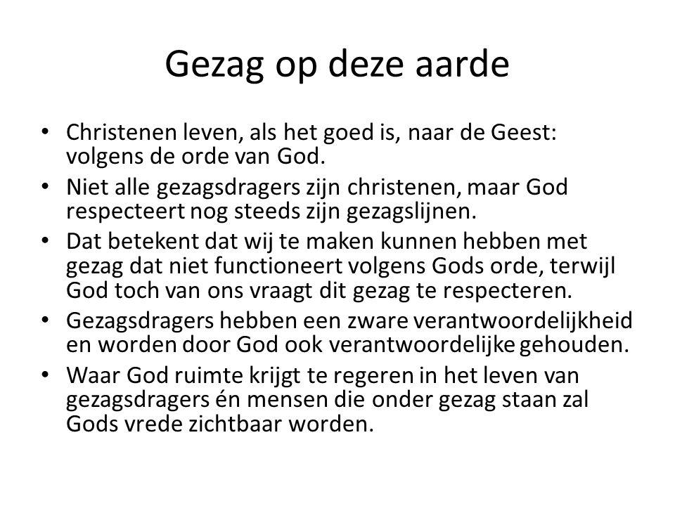 Gezag op deze aarde Christenen leven, als het goed is, naar de Geest: volgens de orde van God. Niet alle gezagsdragers zijn christenen, maar God respe