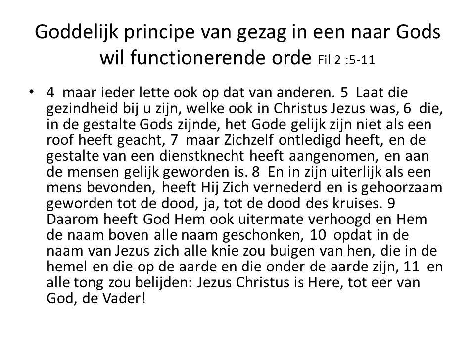 Goddelijk principe van gezag in een naar Gods wil functionerende orde Fil 2 :5-11 4 maar ieder lette ook op dat van anderen. 5 Laat die gezindheid bij