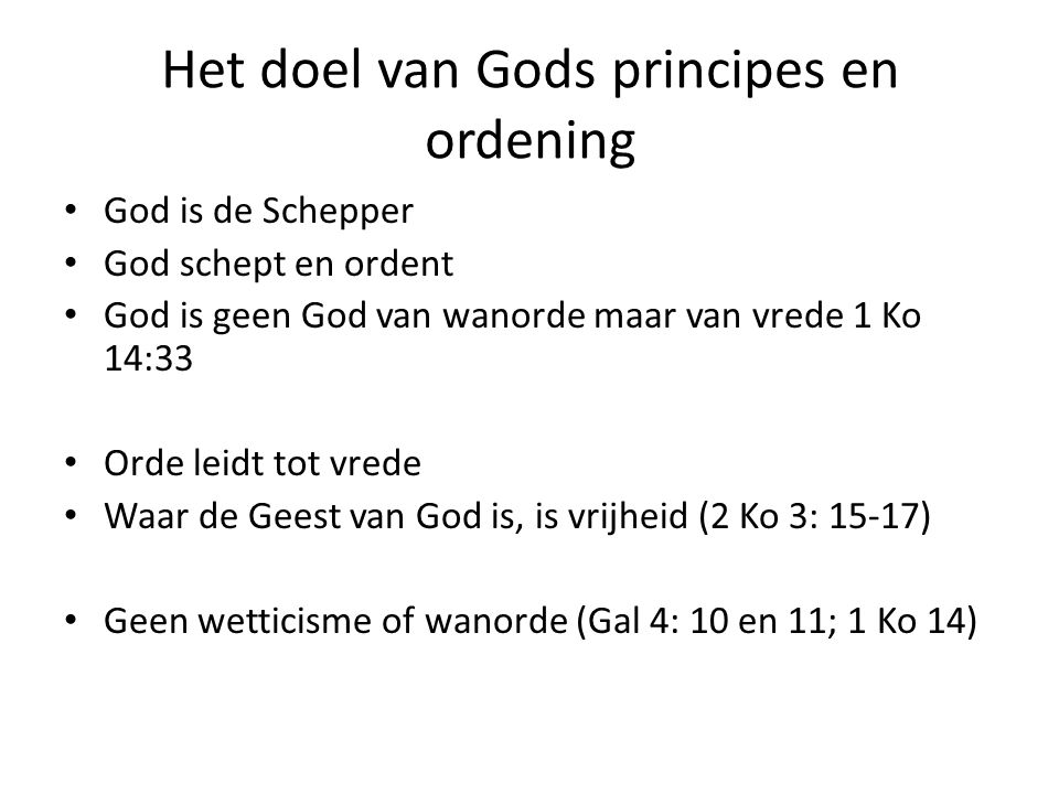 Het doel van Gods principes en ordening God is de Schepper God schept en ordent God is geen God van wanorde maar van vrede 1 Ko 14:33 Orde leidt tot v