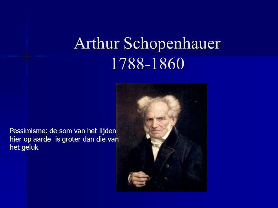 Arthur Schopenhauer 1788-1860 Pessimisme: de som van het lijden hier op aarde is groter dan die van het geluk