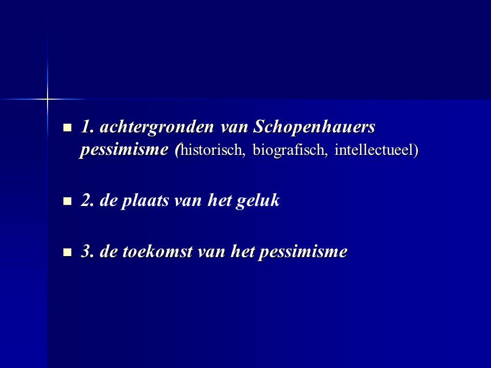 1. achtergronden van Schopenhauers pessimisme ( historisch, biografisch, intellectueel) 1. achtergronden van Schopenhauers pessimisme ( historisch, bi
