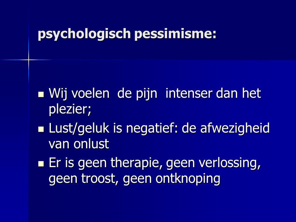 psychologisch pessimisme: Wij voelen de pijn intenser dan het plezier; Wij voelen de pijn intenser dan het plezier; Lust/geluk is negatief: de afwezig