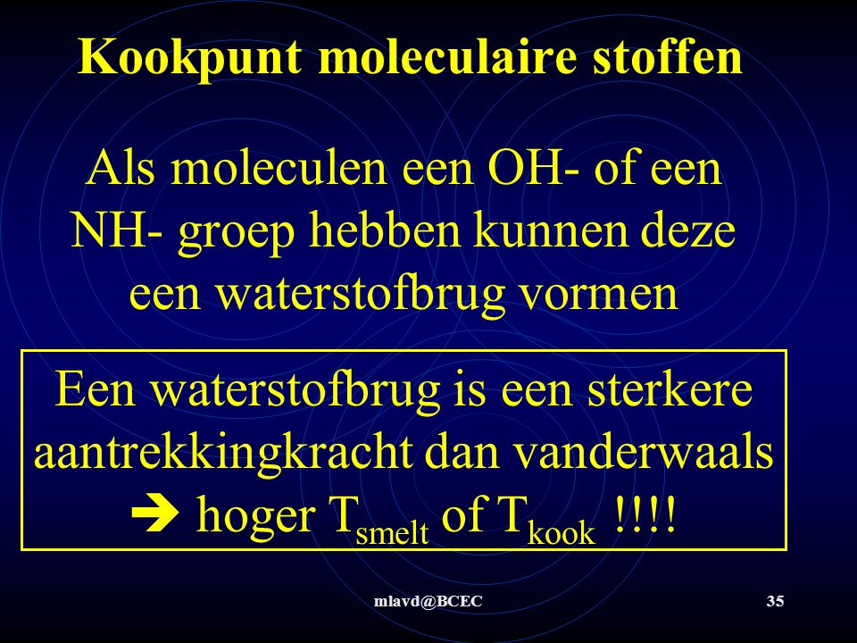 mlavd@BCEC34 Kookpunt moleculaire stoffen Water: Ethanol: Ammoniak: Propanol: Propaanzuur: Al deze stoffen hebben een OH- of een NH- groep in het mole