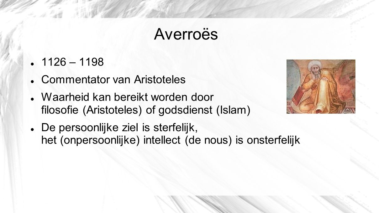 Averroës 1126 – 1198 Commentator van Aristoteles Waarheid kan bereikt worden door filosofie (Aristoteles) of godsdienst (Islam) De persoonlijke ziel i