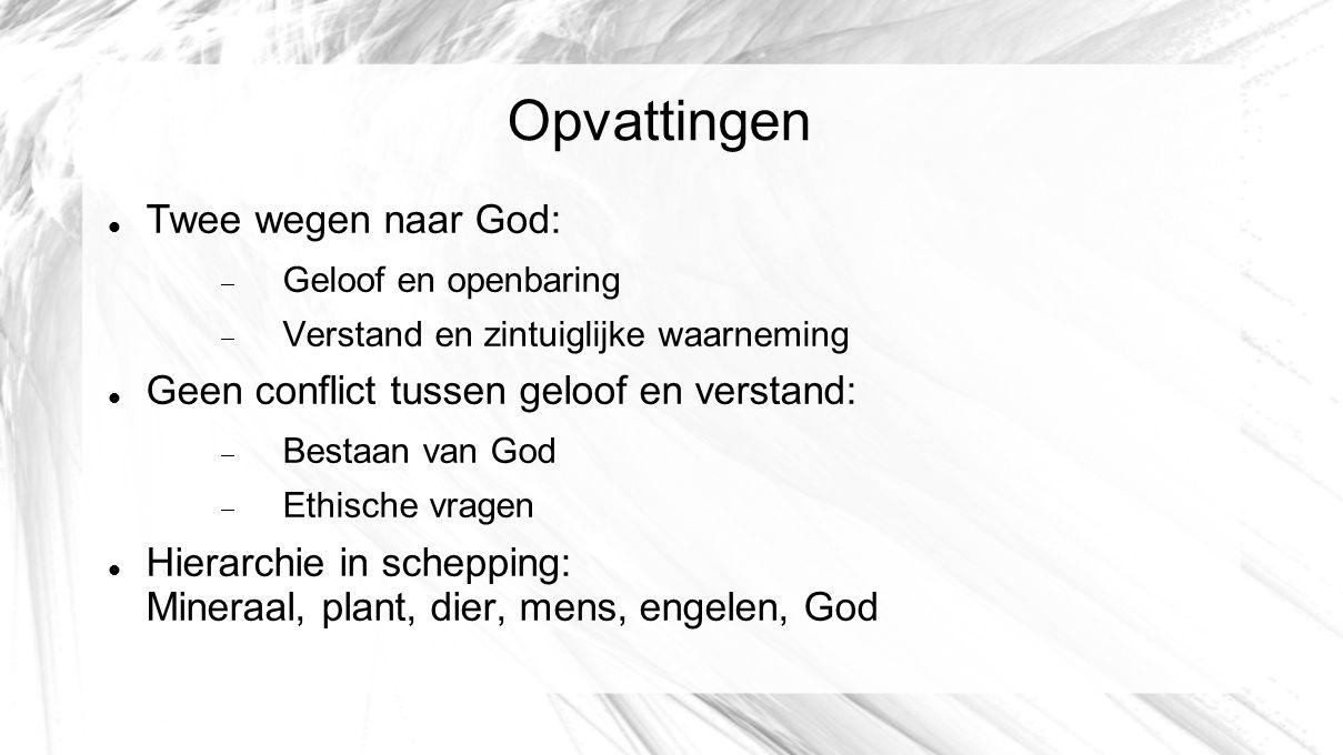 Opvattingen Twee wegen naar God:  Geloof en openbaring  Verstand en zintuiglijke waarneming Geen conflict tussen geloof en verstand:  Bestaan van G