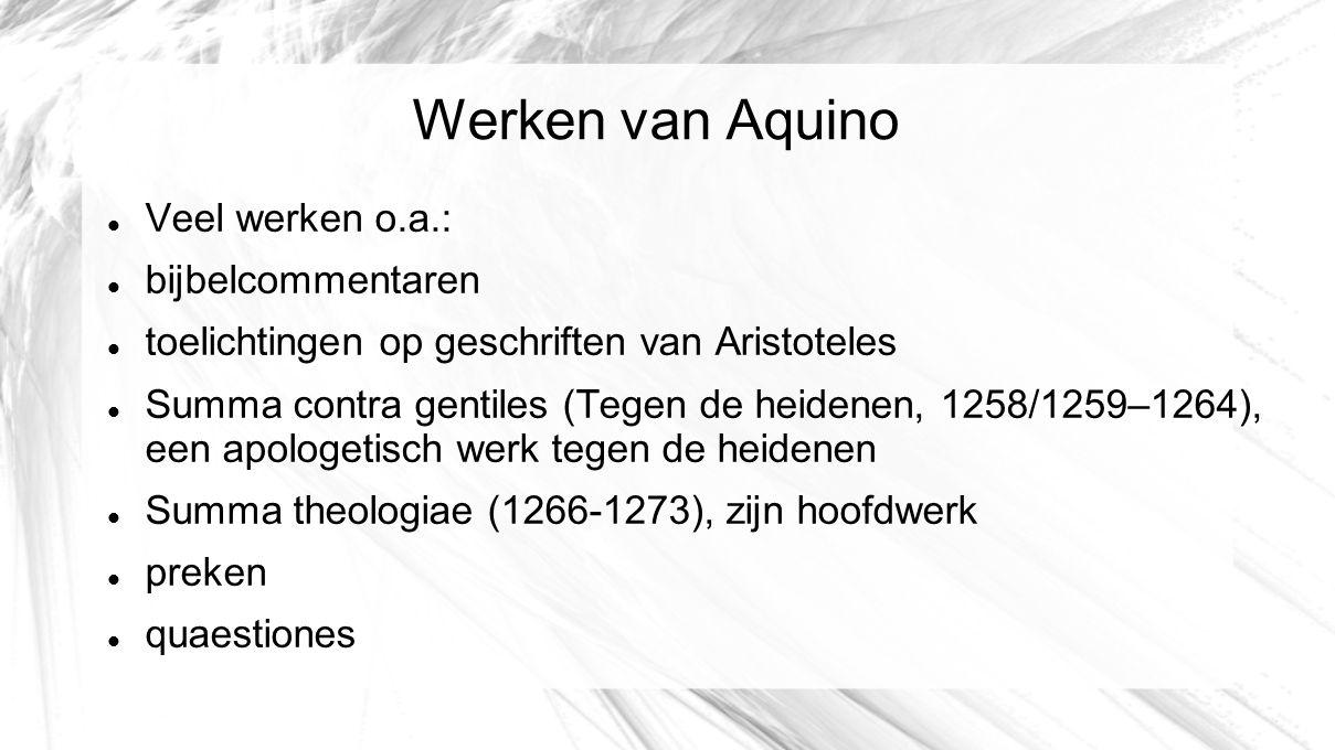 Werken van Aquino Veel werken o.a.: bijbelcommentaren toelichtingen op geschriften van Aristoteles Summa contra gentiles (Tegen de heidenen, 1258/1259