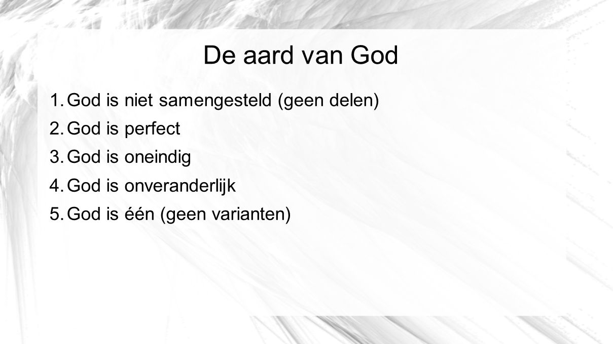 De aard van God 1.God is niet samengesteld (geen delen) 2.God is perfect 3.God is oneindig 4.God is onveranderlijk 5.God is één (geen varianten)