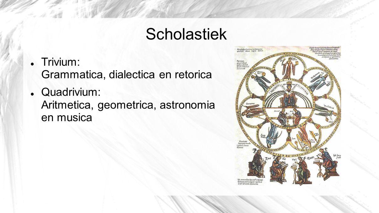 Scholastiek Trivium: Grammatica, dialectica en retorica Quadrivium: Aritmetica, geometrica, astronomia en musica