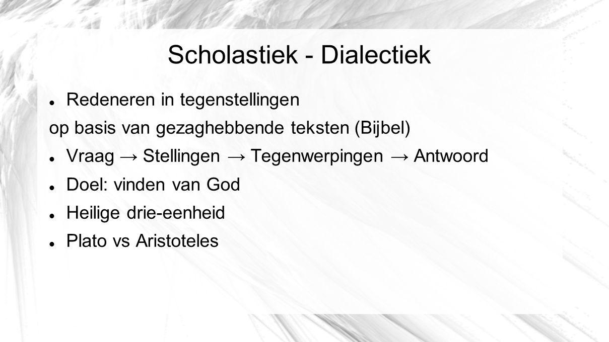 Scholastiek - Dialectiek Redeneren in tegenstellingen op basis van gezaghebbende teksten (Bijbel) Vraag → Stellingen → Tegenwerpingen → Antwoord Doel: