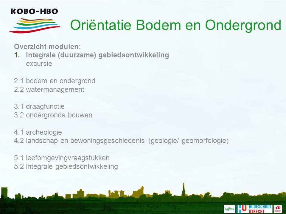 Oriëntatie Bodem en Ondergrond Overzicht modulen: 1.Integrale (duurzame) gebiedsontwikkeling excursie 2.1 bodem en ondergrond 2.2 watermanagement 3.1