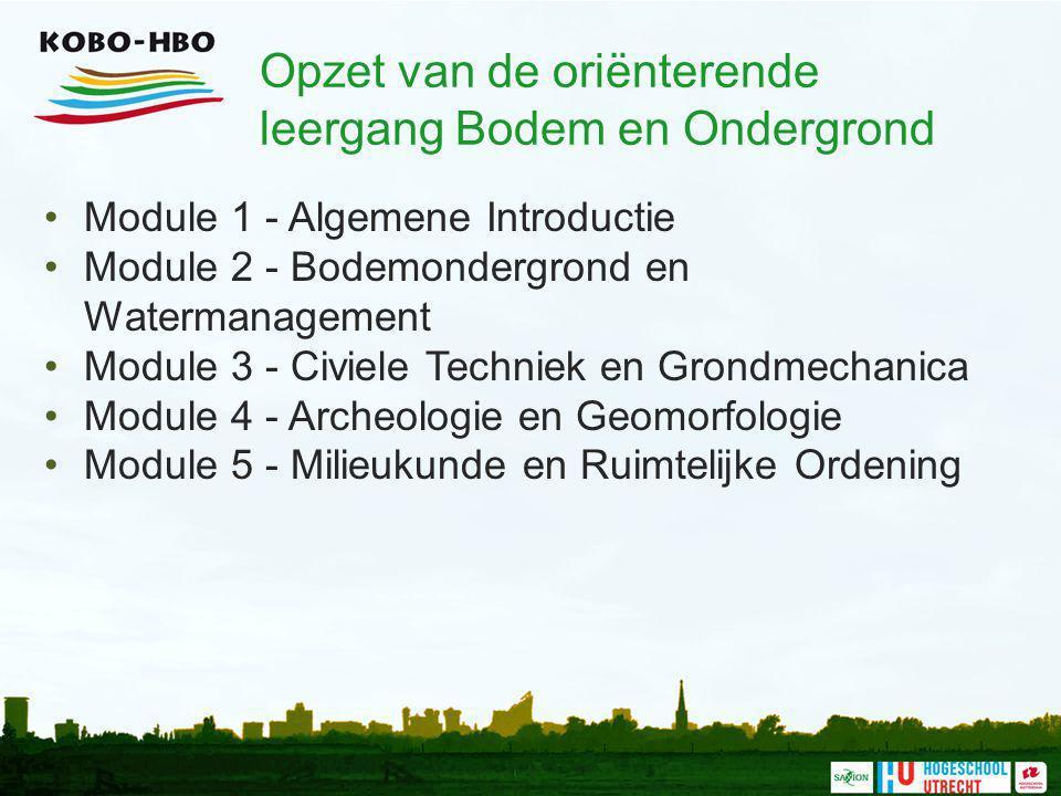 Opzet van de oriënterende leergang Bodem en Ondergrond Module 1 - Algemene Introductie Module 2 - Bodemondergrond en Watermanagement Module 3 - Civiel
